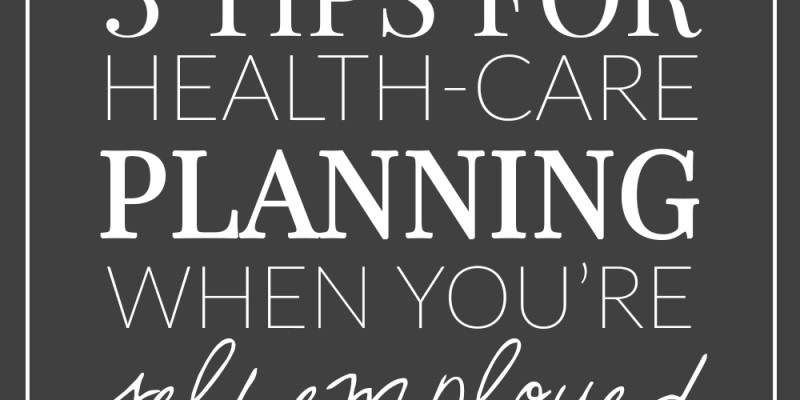 Three Tips For Health Care Planning When You're Self-Employed